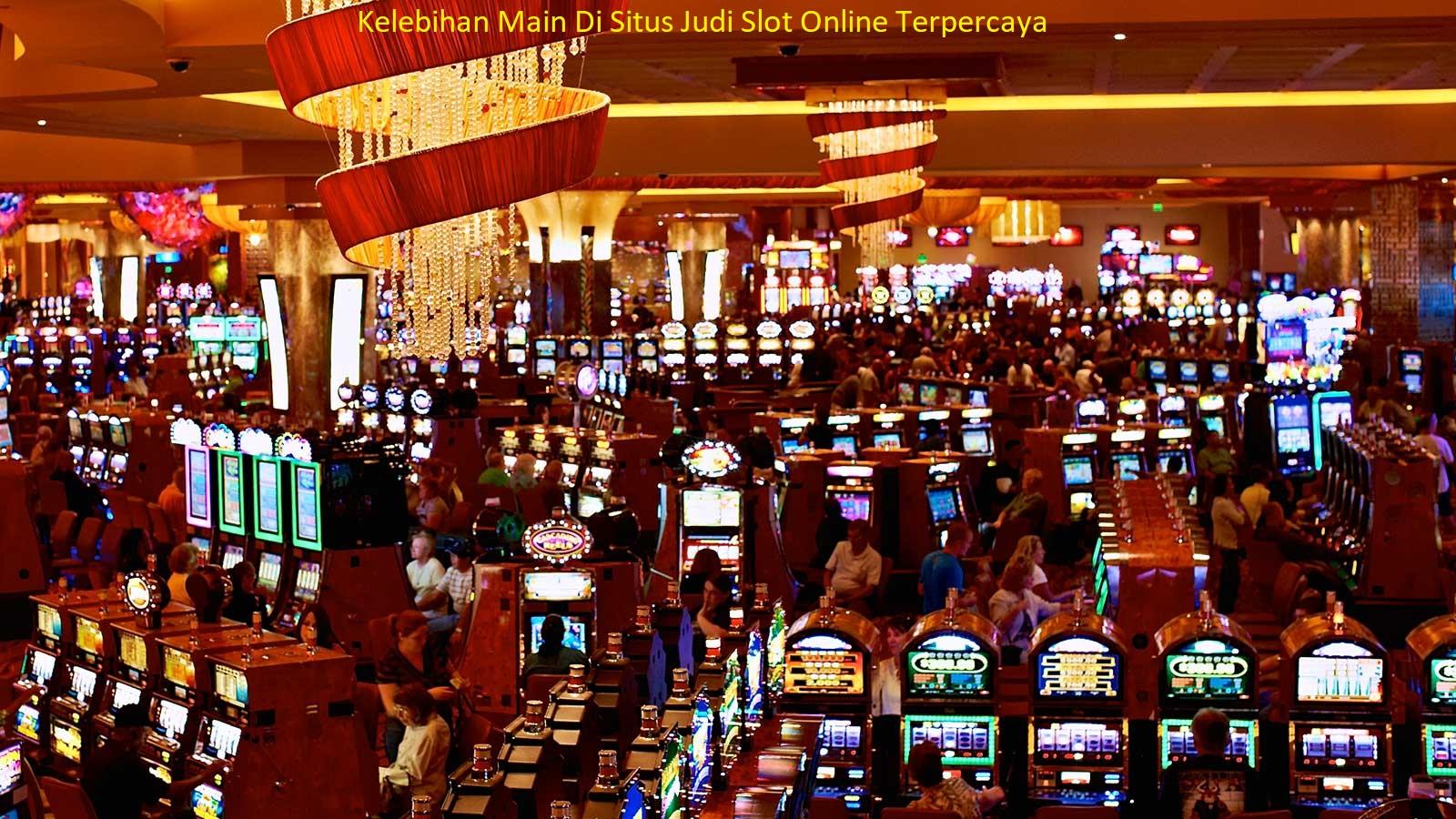 Kelebihan Main Di Situs Judi Slot Online Terpercaya