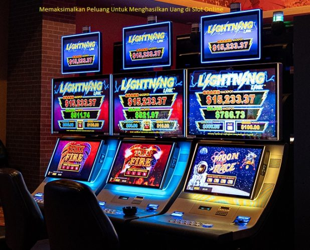 Memaksimalkan Peluang Untuk Menghasilkan Uang di Slot Online