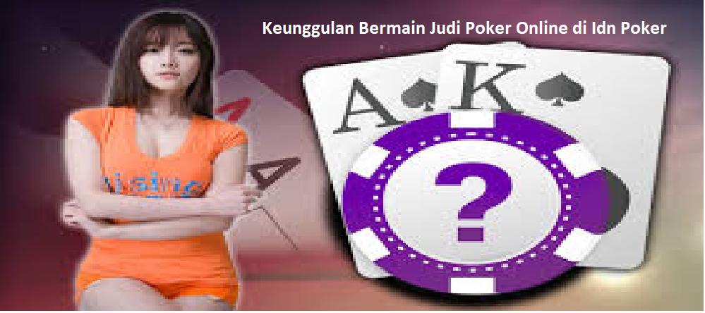 4 Keunggulan Bermain Judi Poker Online di Idn Poker
